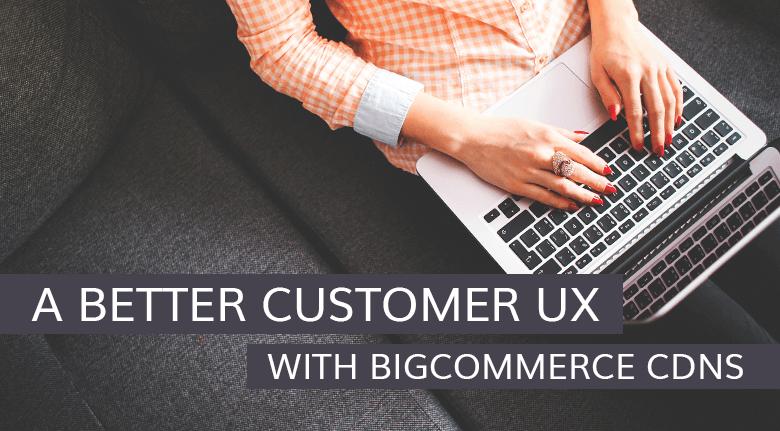 A Better Customer UX With BigCommerce CDNs