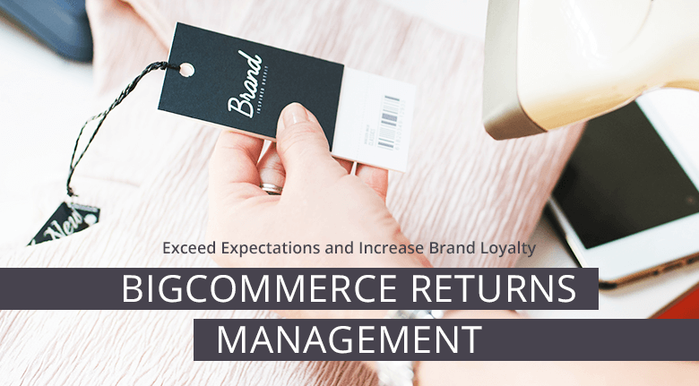 BigCommerce Returns Management Increase Brand Loyalty