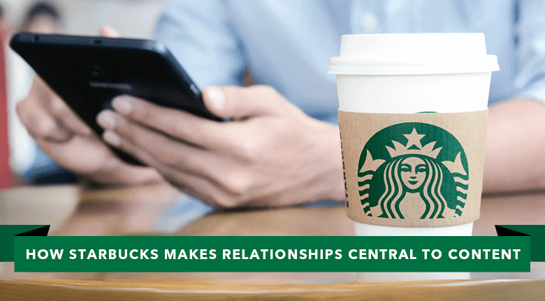 How Starbucks Makes Relationships Central to Content