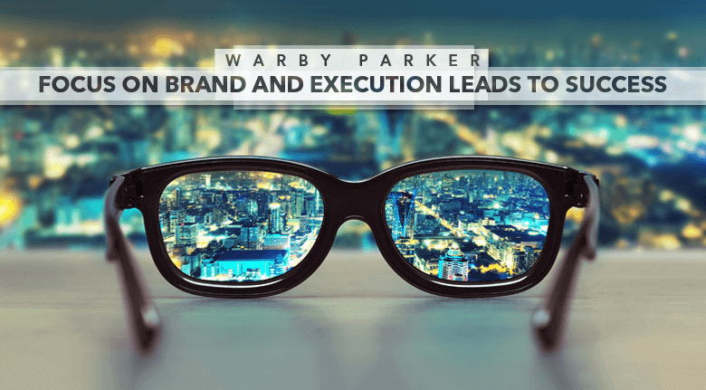 Warby Parker Focus on Brand and Execution Leads to Success