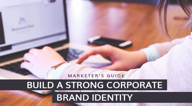 The Marketer's Guide to Building a Strong Corporate Brand Identity