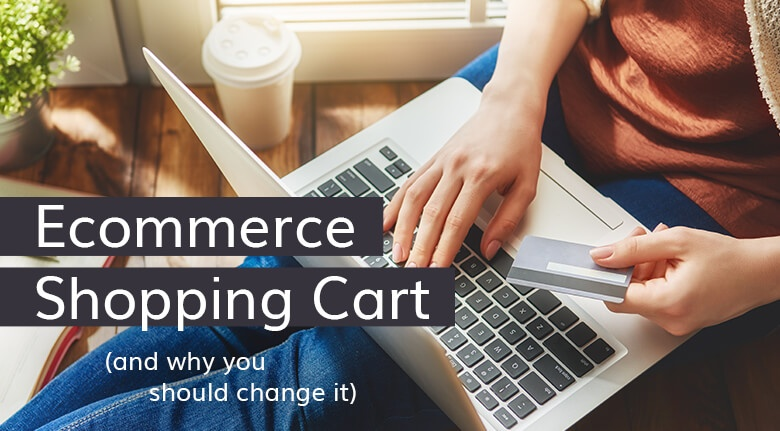 Why Should You Consider Changing Your Ecommerce Shopping Cart?