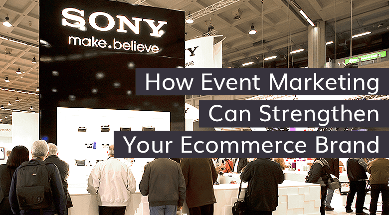 How Event Marketing Can Strengthen Your Ecommerce Brand