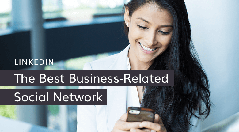 Why LinkedIn is The Best Business-Related Social Network