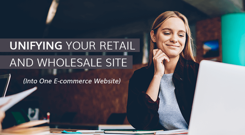Unifying Your Retail and Wholesale Site into One E-commerce Website