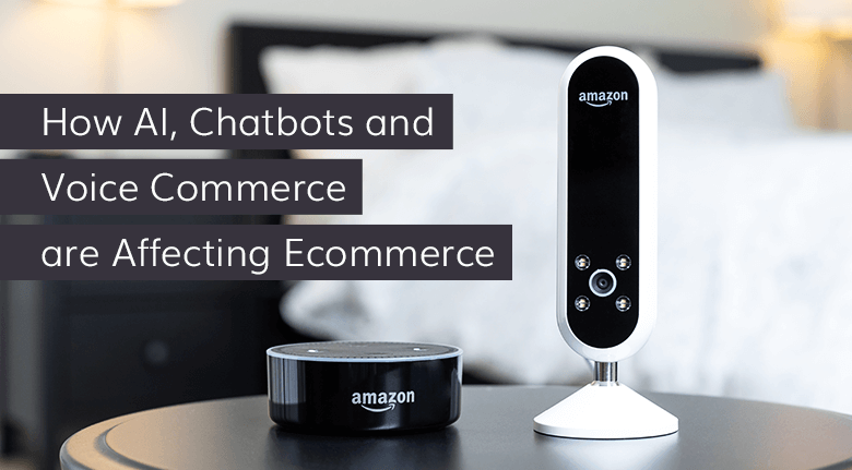 How AI, Chatbots and Voice Commerce are Affecting Ecommerce