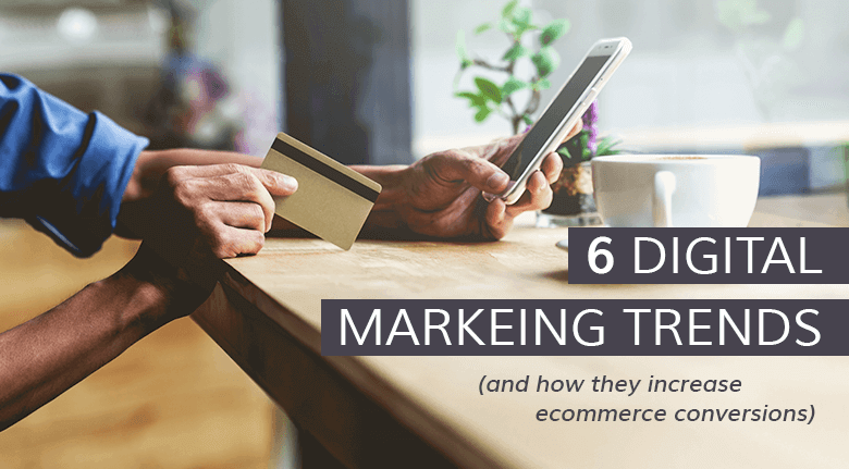 6 Digital Marketing Trends for Better eCommerce Conversions