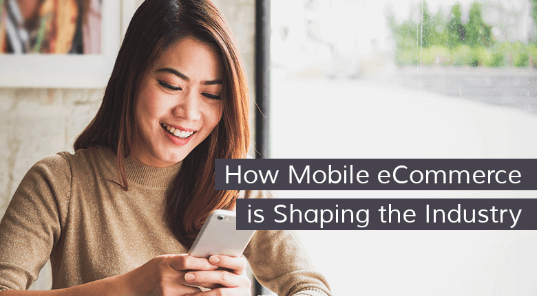 How Mobile eCommerce is Shaping the Industry